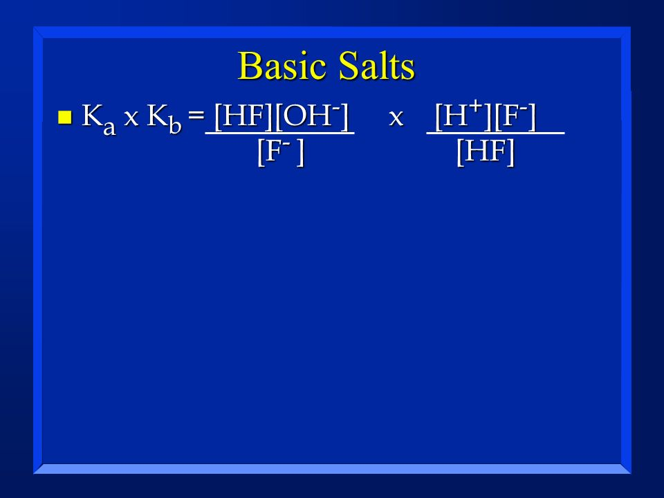 Basic Salts Ka x Kb = [HF][OH-] x [H+][F-] [F- ] [HF]